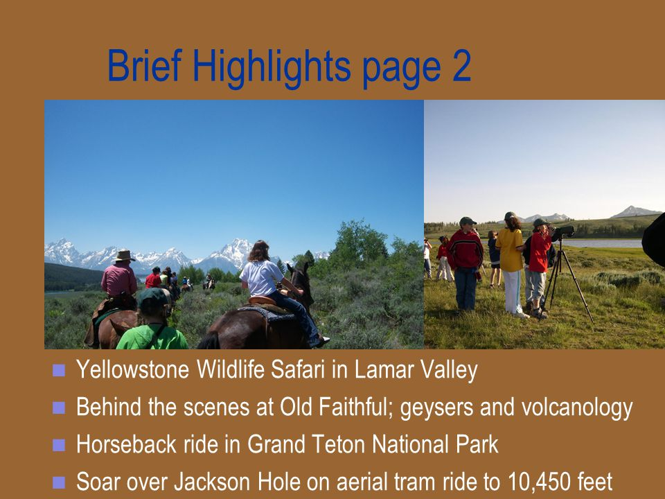 Brief Highlights page 2 Yellowstone Wildlife Safari in Lamar Valley Behind the scenes at Old Faithful; geysers and volcanology Horseback ride in Grand Teton National Park Soar over Jackson Hole on aerial tram ride to 10,450 feet