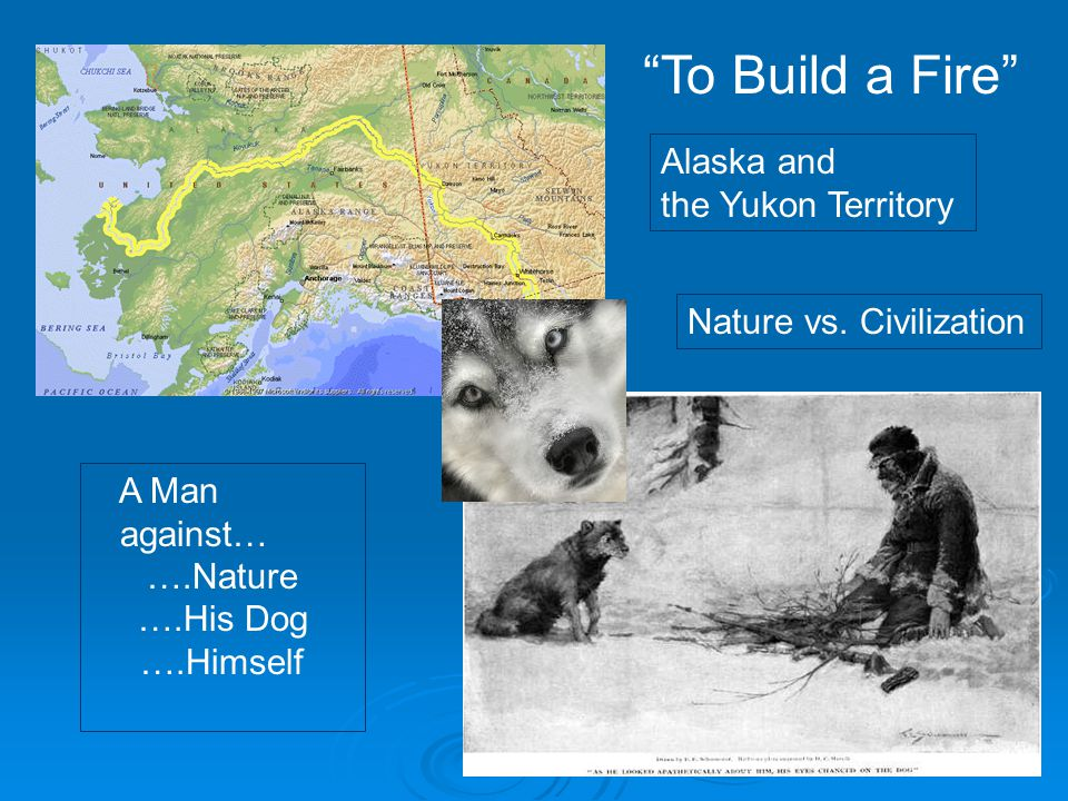 To Build a Fire Alaska and the Yukon Territory A Man against… ….Nature ….His Dog ….Himself Nature vs.