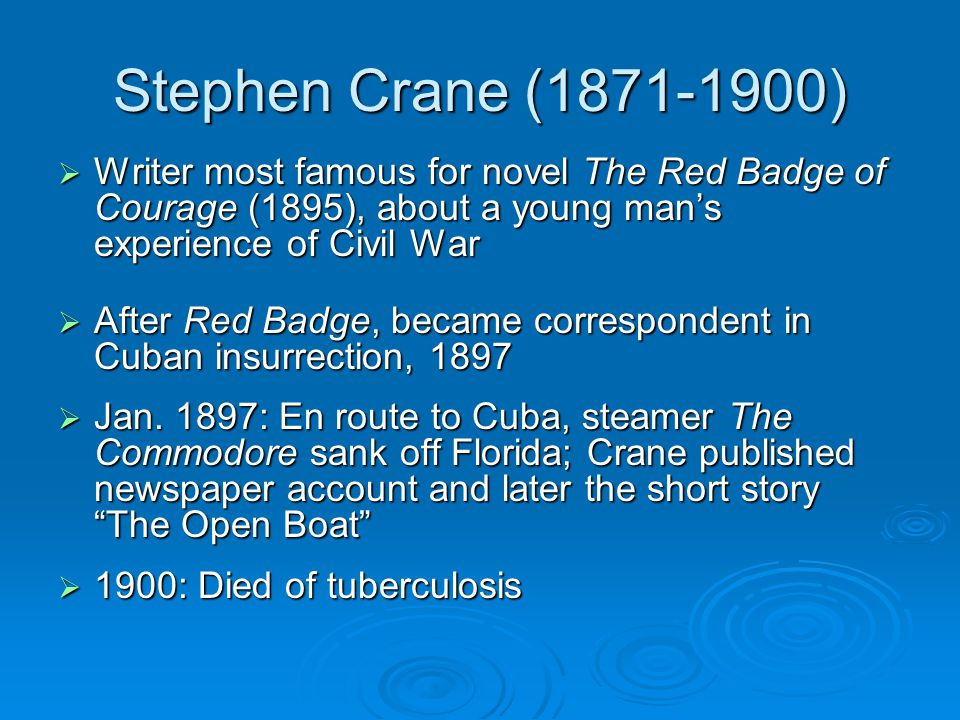 Stephen Crane (1871-1900)  Writer most famous for novel The Red Badge of Courage (1895), about a young man's experience of Civil War  After Red Badge, became correspondent in Cuban insurrection, 1897  Jan.