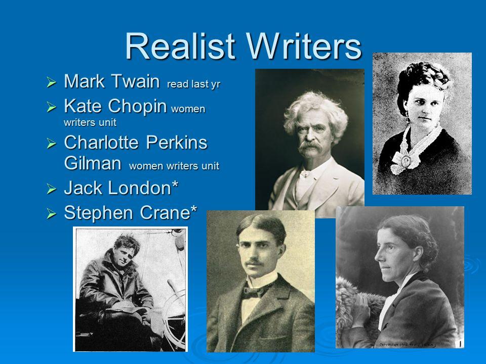 Realist Writers  Mark Twain read last yr  Kate Chopin women writers unit  Charlotte Perkins Gilman women writers unit  Jack London*  Stephen Cran