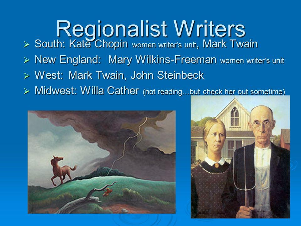 Regionalist Writers  South: Kate Chopin women writer's unit, Mark Twain  New England: Mary Wilkins-Freeman women writer's unit  West: Mark Twain, J