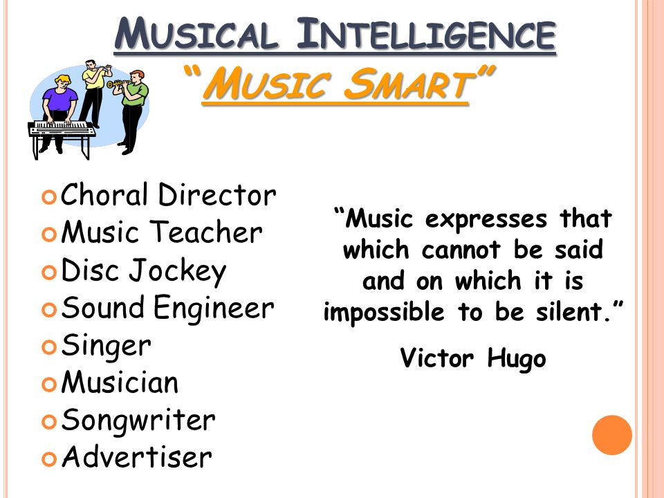 Choral Director Music Teacher Disc Jockey Sound Engineer Singer Musician Songwriter Advertiser Music expresses that which cannot be said and on which it is impossible to be silent. Victor Hugo M USICAL I NTELLIGENCE M USIC S MART