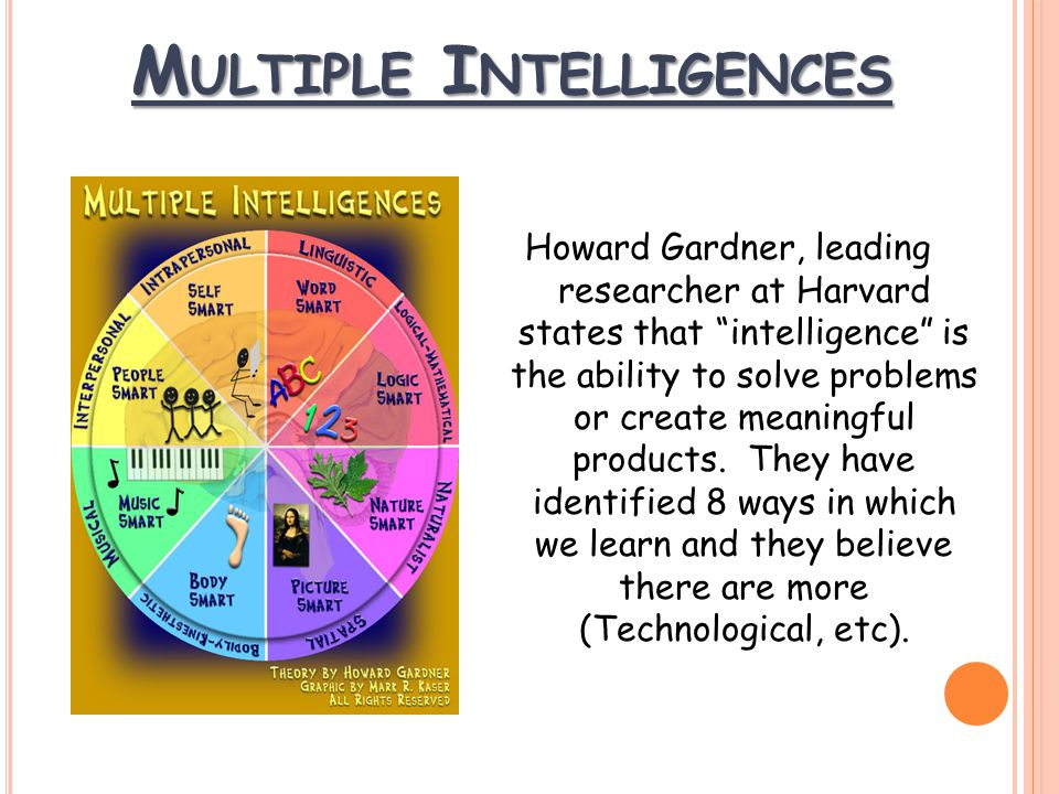 M ULTIPLE I NTELLIGENCES Howard Gardner, leading researcher at Harvard states that intelligence is the ability to solve problems or create meaningful products.