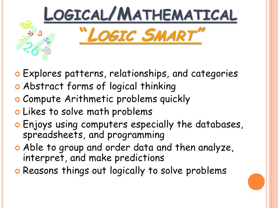 L OGICAL /M ATHEMATICAL L OGIC S MART Explores patterns, relationships, and categories Abstract forms of logical thinking Compute Arithmetic problems quickly Likes to solve math problems Enjoys using computers especially the databases, spreadsheets, and programming Able to group and order data and then analyze, interpret, and make predictions Reasons things out logically to solve problems
