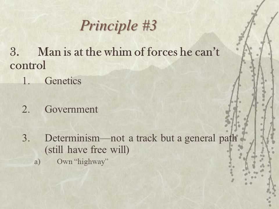 Principle #3 3.Man is at the whim of forces he can't control 1.Genetics 2.Government 3.Determinism—not a track but a general path (still have free wil
