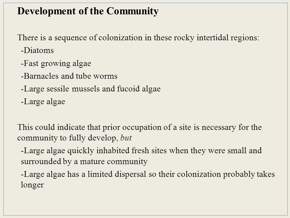 Development of the Community There is a sequence of colonization in these rocky intertidal regions: -Diatoms -Fast growing algae -Barnacles and tube worms -Large sessile mussels and fucoid algae -Large algae This could indicate that prior occupation of a site is necessary for the community to fully develop, but -Large algae quickly inhabited fresh sites when they were small and surrounded by a mature community -Large algae has a limited dispersal so their colonization probably takes longer