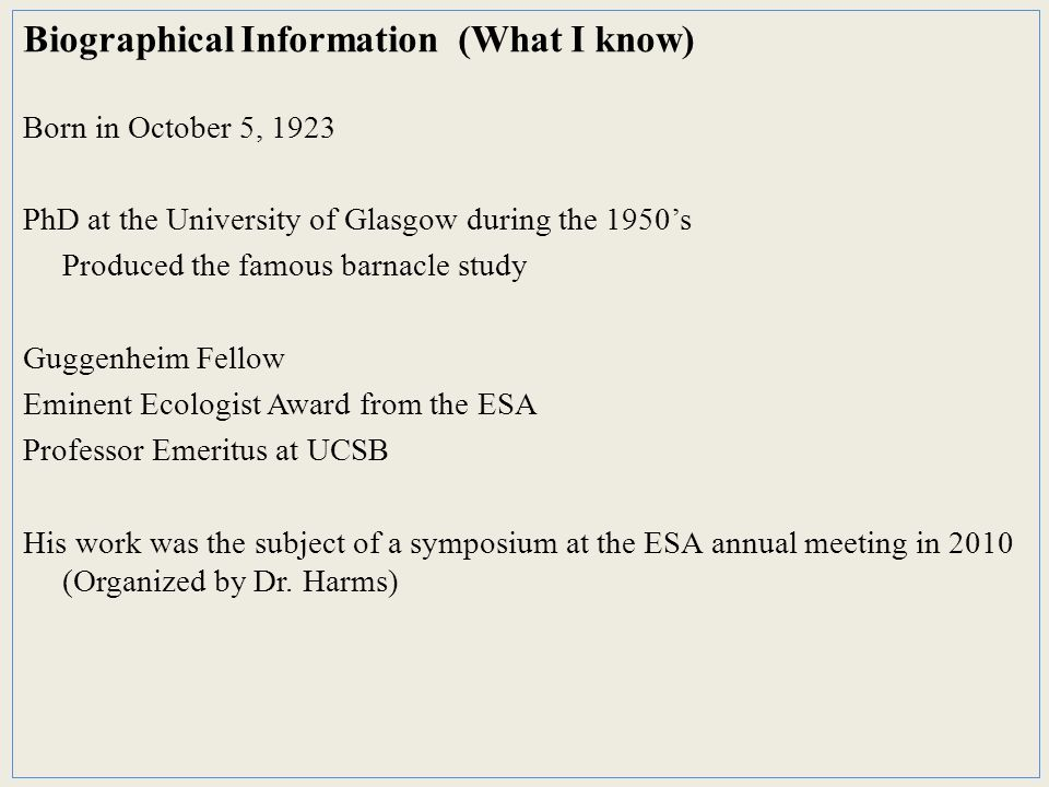 Biographical Information (What I know) Born in October 5, 1923 PhD at the University of Glasgow during the 1950's Produced the famous barnacle study Guggenheim Fellow Eminent Ecologist Award from the ESA Professor Emeritus at UCSB His work was the subject of a symposium at the ESA annual meeting in 2010 (Organized by Dr.