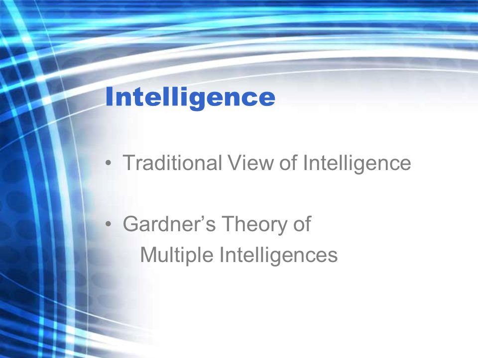 Intelligence Traditional View of Intelligence Gardner's Theory of Multiple Intelligences