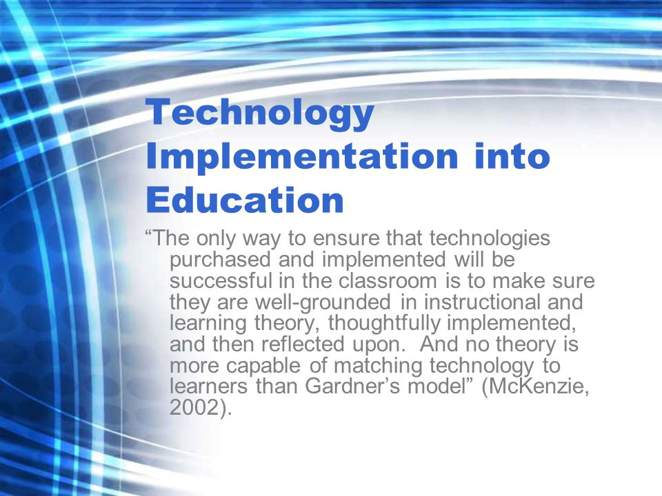 Technology Implementation into Education The only way to ensure that technologies purchased and implemented will be successful in the classroom is to make sure they are well-grounded in instructional and learning theory, thoughtfully implemented, and then reflected upon.