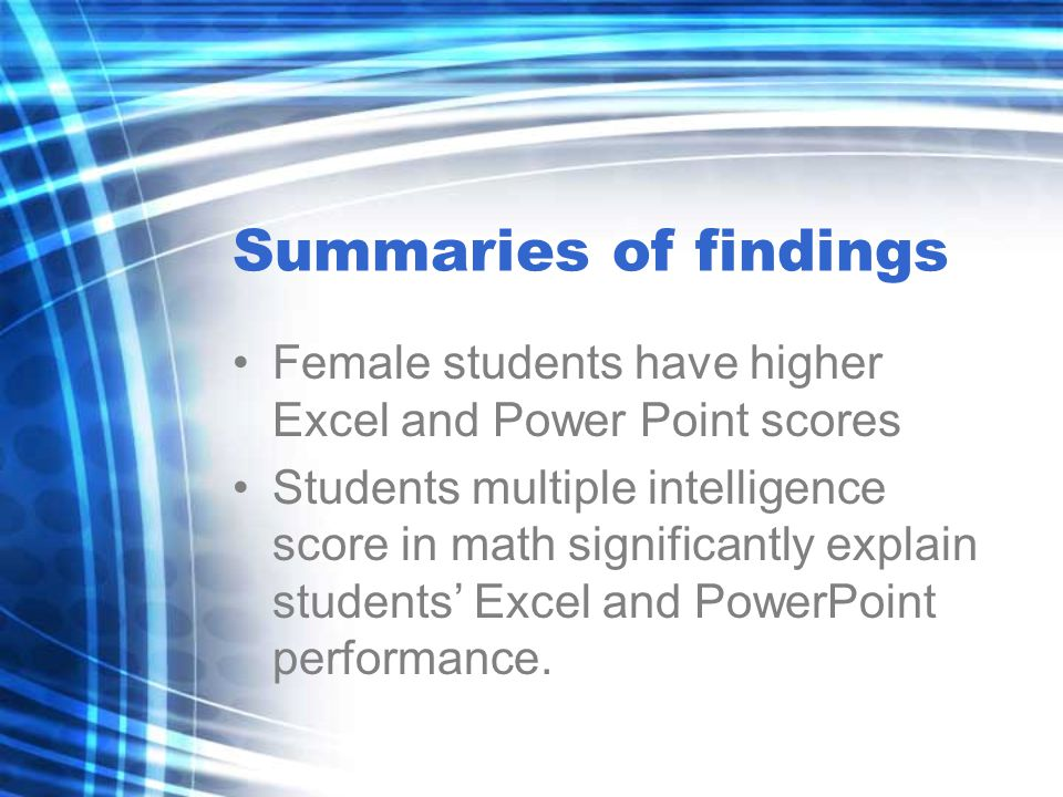 Summaries of findings Female students have higher Excel and Power Point scores Students multiple intelligence score in math significantly explain students' Excel and PowerPoint performance.