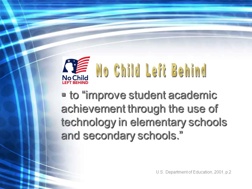 """U.S. Department of Education, 2001, p.2  to """"improve student academic achievement through the use of technology in elementary schools and secondary s"""