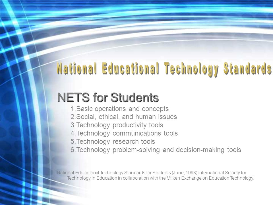 NETS for Students 1.Basic operations and concepts 2.Social, ethical, and human issues 3.Technology productivity tools 4.Technology communications tools 5.Technology research tools 6.Technology problem-solving and decision-making tools National Educational Technology Standards for Students (June, 1998) International Society for Technology in Education in collaboration with the Milken Exchange on Education Technology.