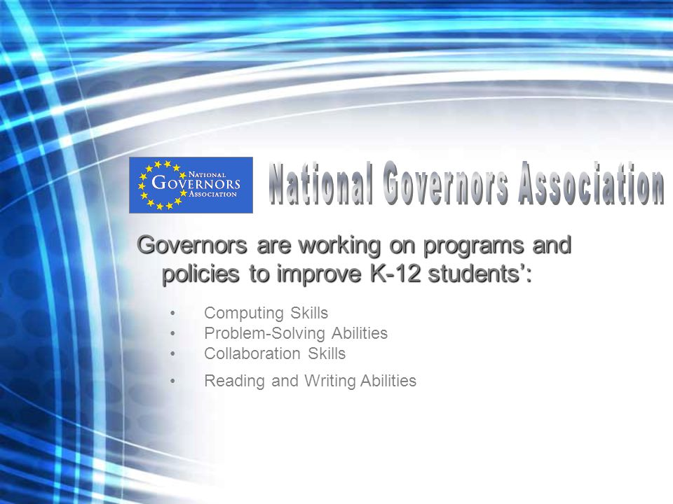 Governors are working on programs and policies to improve K-12 students': Computing Skills Problem-Solving Abilities Collaboration Skills Reading and Writing Abilities