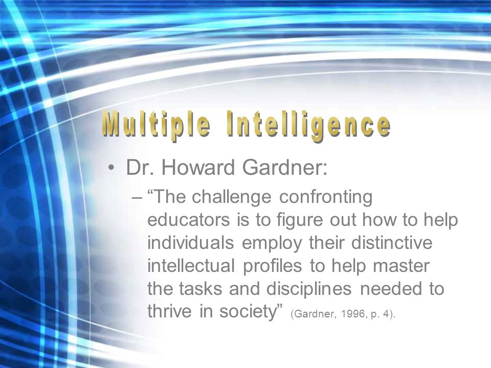 """Dr. Howard Gardner: –""""The challenge confronting educators is to figure out how to help individuals employ their distinctive intellectual profiles to h"""