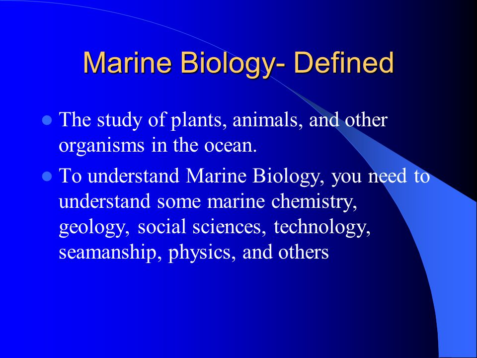 Marine Biology- Defined The study of plants, animals, and other organisms in the ocean.
