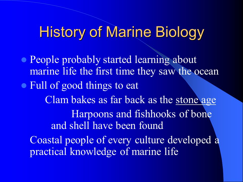 History of Marine Biology People probably started learning about marine life the first time they saw the ocean Full of good things to eat Clam bakes as far back as the stone age Harpoons and fishhooks of bone and shell have been found  Coastal people of every culture developed a practical knowledge of marine life