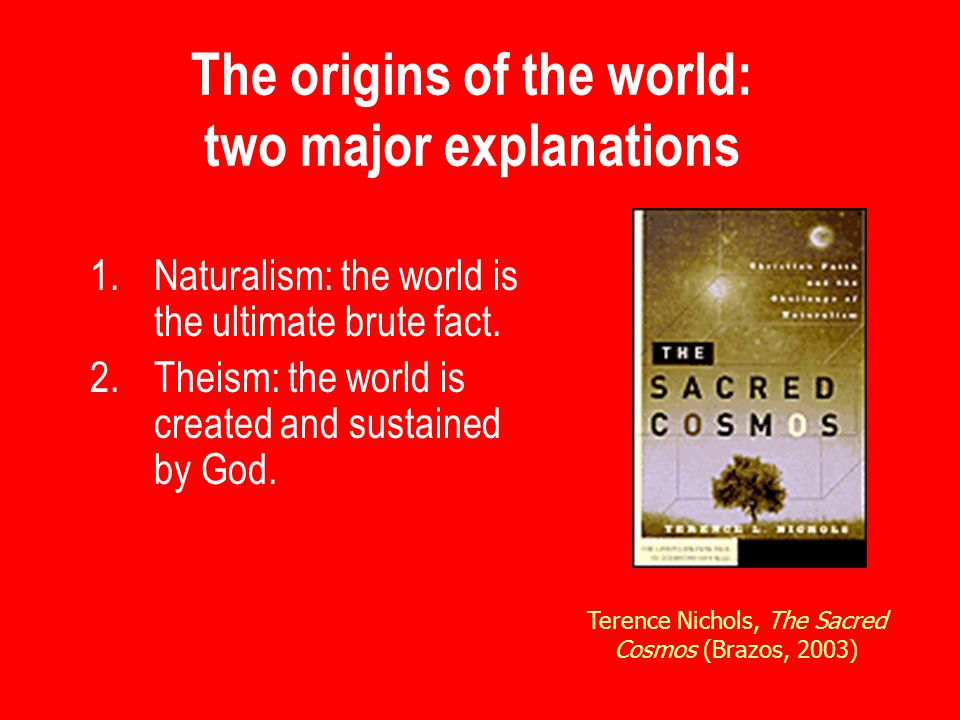 The origins of the world: two major explanations 1.Naturalism: the world is the ultimate brute fact.