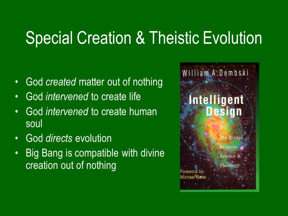 Special Creation & Theistic Evolution God created matter out of nothing God intervened to create life God intervened to create human soul God directs evolution Big Bang is compatible with divine creation out of nothing
