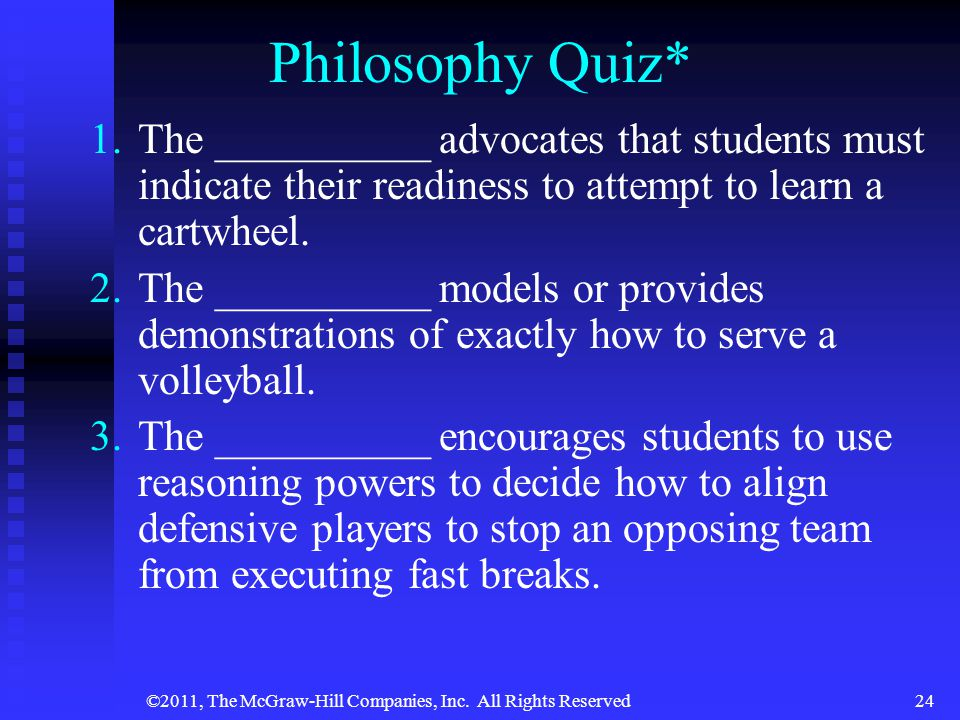 ©2011, The McGraw-Hill Companies, Inc. All Rights Reserved24 Philosophy Quiz* 1. 1.The __________ advocates that students must indicate their readines