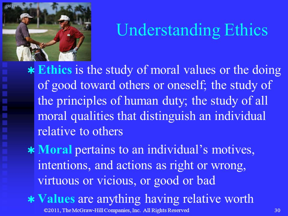 ©2011, The McGraw-Hill Companies, Inc. All Rights Reserved30 Understanding Ethics   Ethics is the study of moral values or the doing of good toward