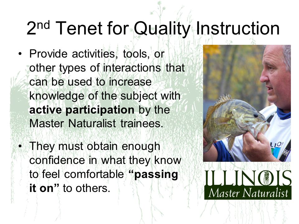 2 nd Tenet for Quality Instruction Provide activities, tools, or other types of interactions that can be used to increase knowledge of the subject with active participation by the Master Naturalist trainees.