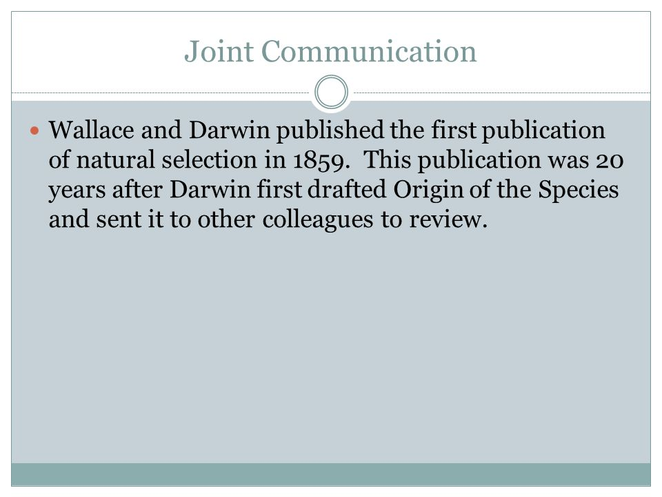 Joint Communication Wallace and Darwin published the first publication of natural selection in 1859.