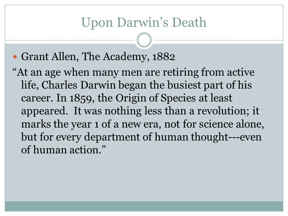 Upon Darwin's Death Grant Allen, The Academy, 1882 At an age when many men are retiring from active life, Charles Darwin began the busiest part of his career.