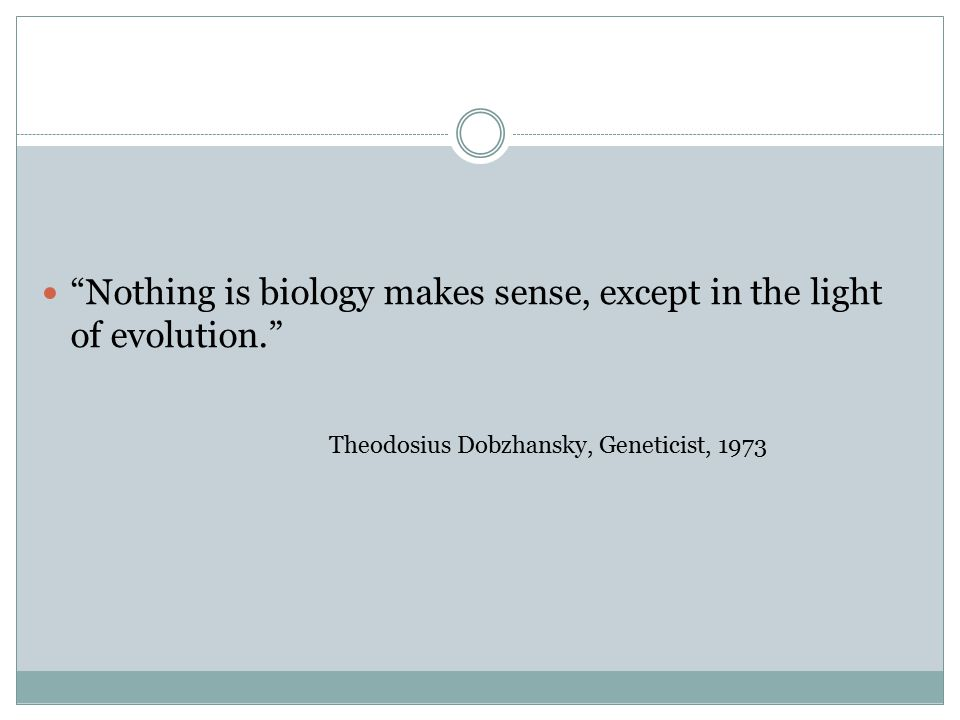 Nothing is biology makes sense, except in the light of evolution. Theodosius Dobzhansky, Geneticist, 1973