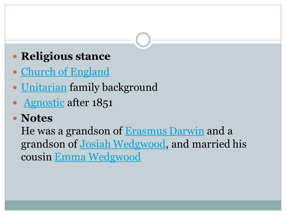 Religious stance Church of England Unitarian family background Unitarian Agnostic after 1851Agnostic Notes He was a grandson of Erasmus Darwin and a grandson of Josiah Wedgwood, and married his cousin Emma WedgwoodErasmus DarwinJosiah WedgwoodEmma Wedgwood