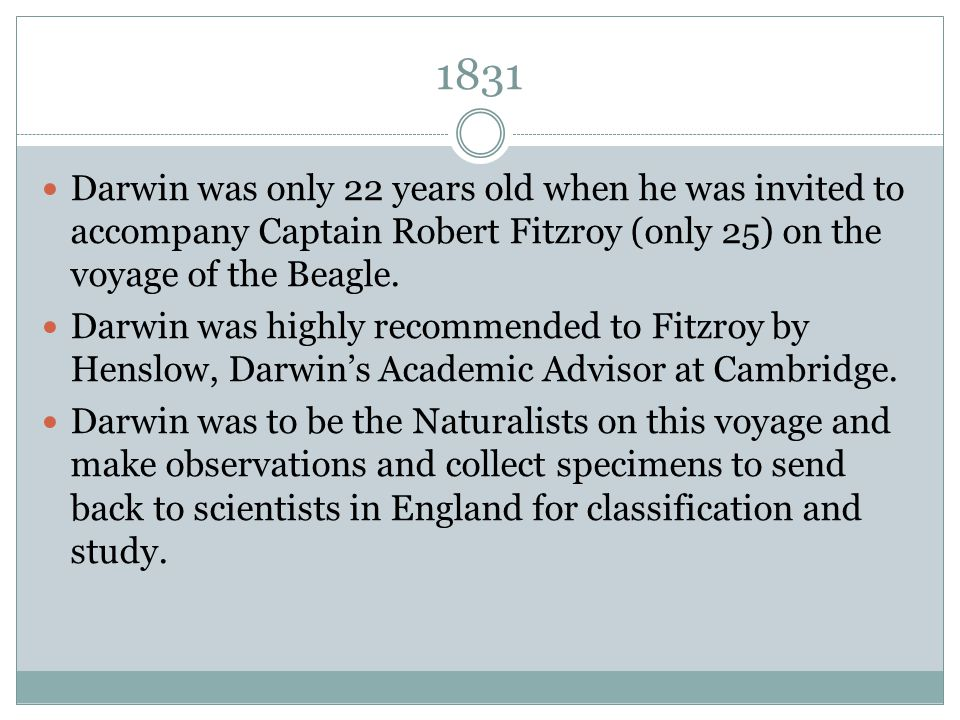 1831 Darwin was only 22 years old when he was invited to accompany Captain Robert Fitzroy (only 25) on the voyage of the Beagle.
