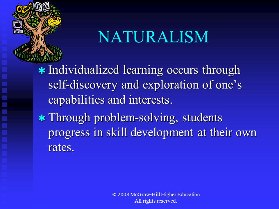 © 2008 McGraw-Hill Higher Education All rights reserved. NATURALISM  Individualized learning occurs through self-discovery and exploration of one's c