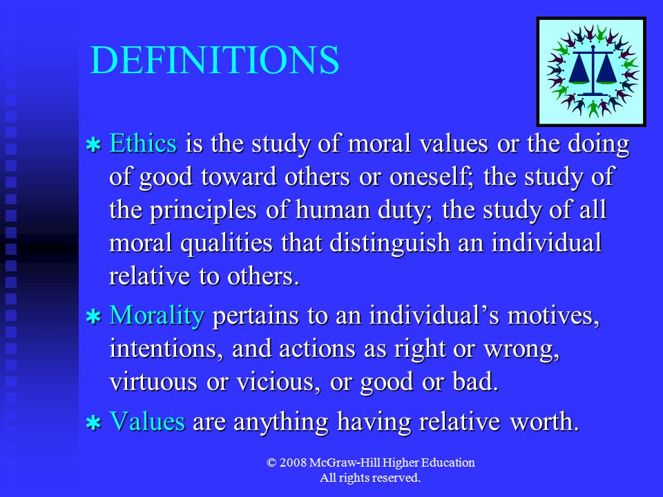 © 2008 McGraw-Hill Higher Education All rights reserved. DEFINITIONS  Ethics is the study of moral values or the doing of good toward others or onese