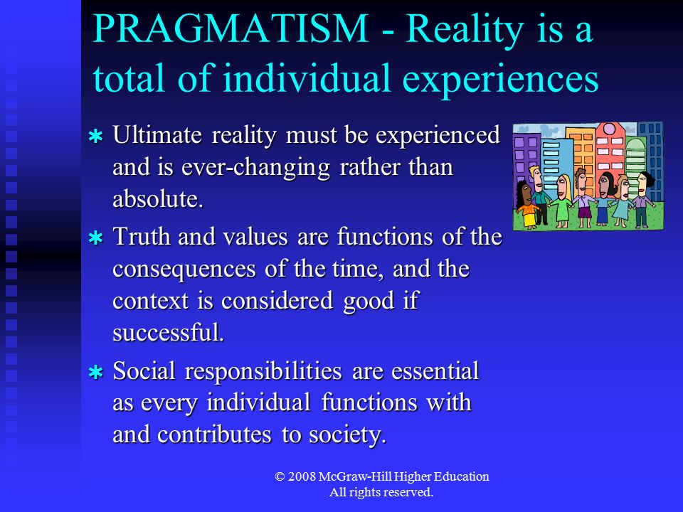 © 2008 McGraw-Hill Higher Education All rights reserved. PRAGMATISM - Reality is a total of individual experiences  Ultimate reality must be experien