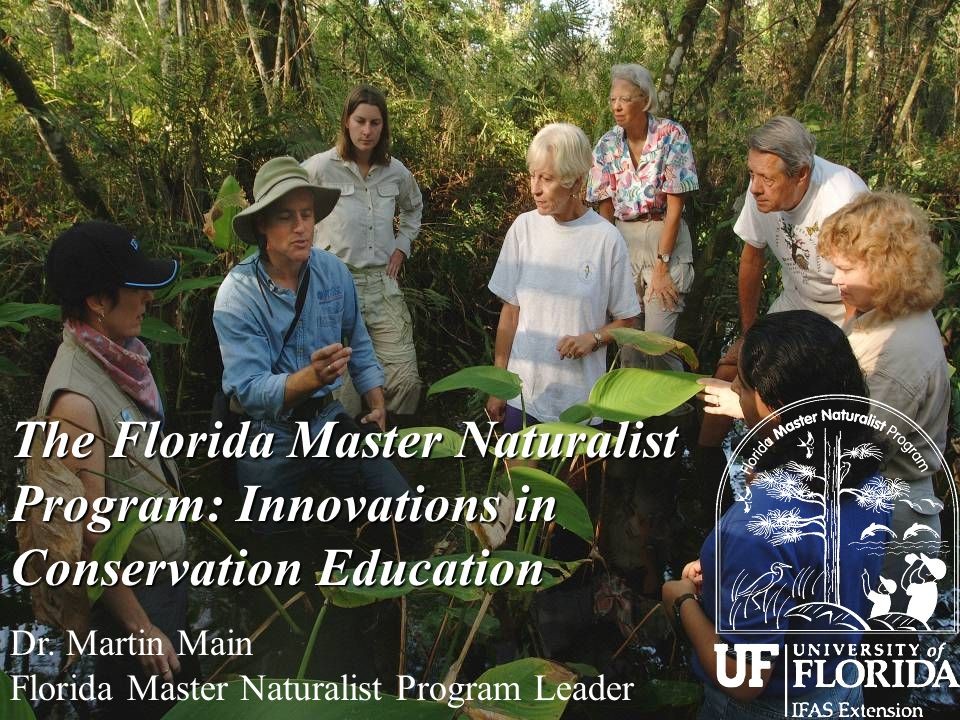 The Florida Master Naturalist Program: Innovations in Conservation Education Dr. Martin Main Florida Master Naturalist Program Leader