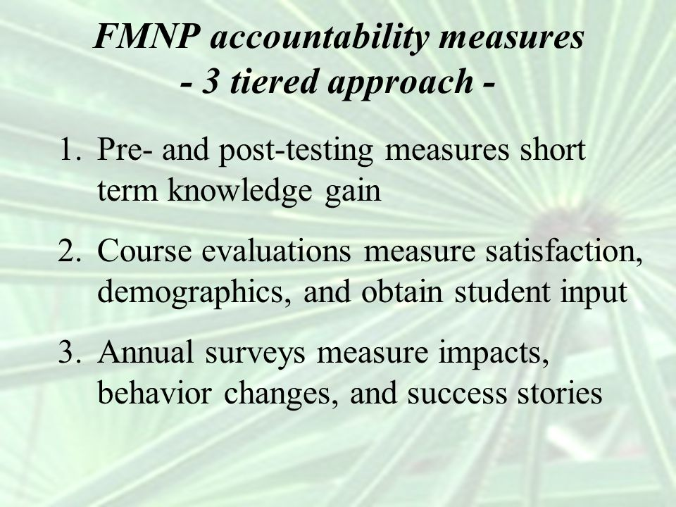 FMNP accountability measures - 3 tiered approach - 1.Pre- and post-testing measures short term knowledge gain 2.Course evaluations measure satisfactio