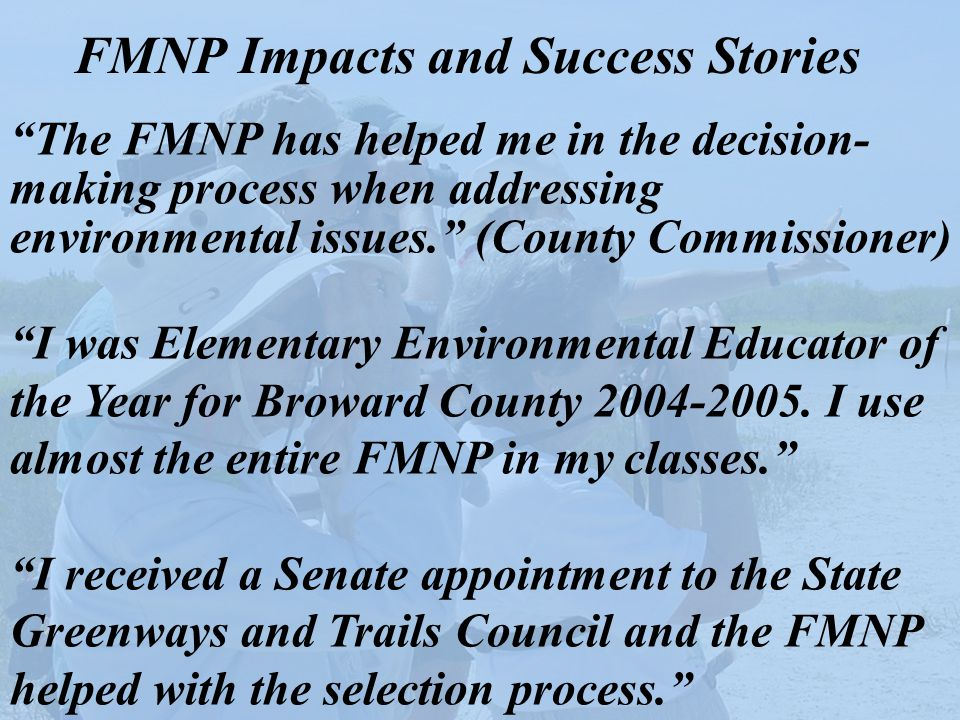 "FMNP Impacts and Success Stories ""The FMNP has helped me in the decision- making process when addressing environmental issues."" (County Commissioner)"