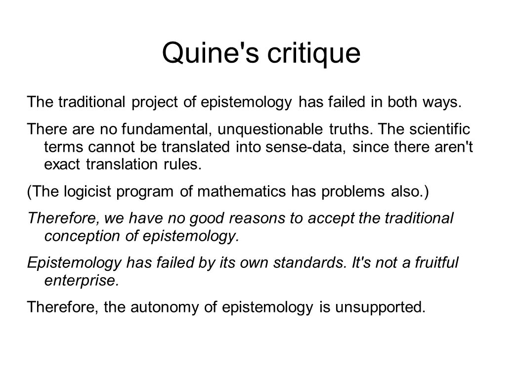 Quine s critique The traditional project of epistemology has failed in both ways.