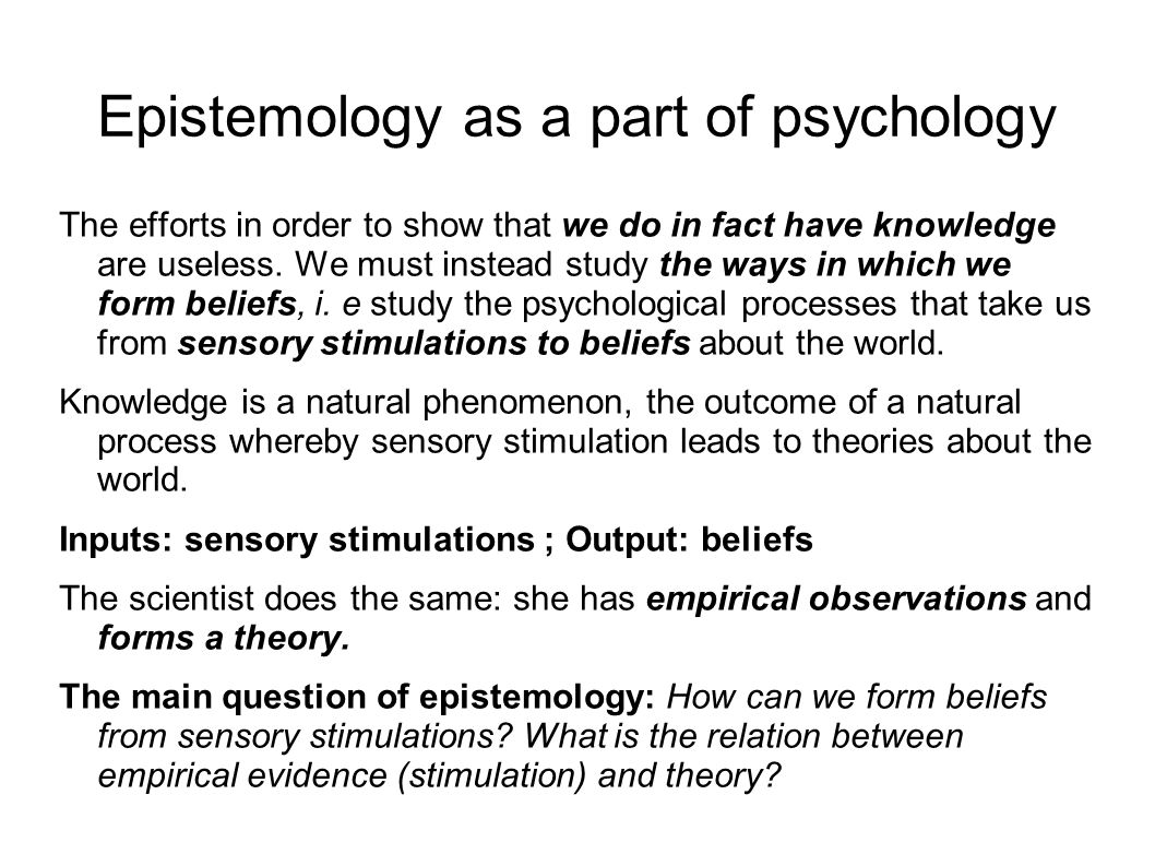Epistemology as a part of psychology The efforts in order to show that we do in fact have knowledge are useless.