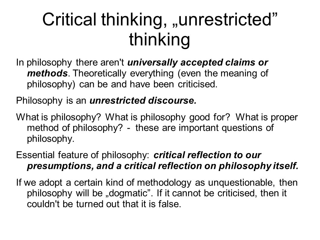 "Critical thinking, ""unrestricted thinking In philosophy there aren t universally accepted claims or methods."