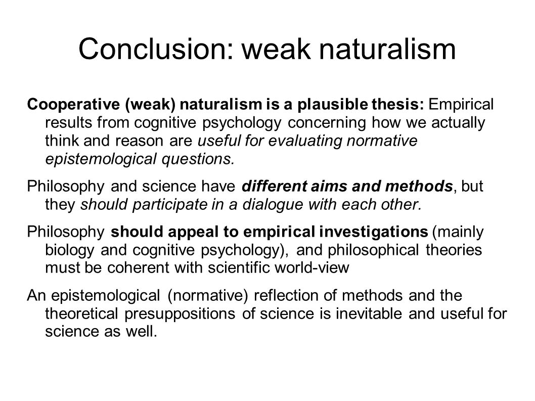 Conclusion: weak naturalism Cooperative (weak) naturalism is a plausible thesis: Empirical results from cognitive psychology concerning how we actually think and reason are useful for evaluating normative epistemological questions.