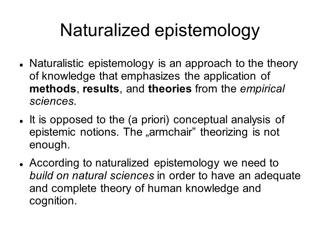 Naturalized epistemology Naturalized epistemology is a collection of philosophic views concerned with the theory of knowledge that emphasize the role of natural scientific methods.