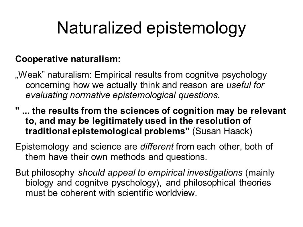 Naturalized epistemology Methodological naturalism: Scientific method is the only (or the best) way to acquire knowledge.