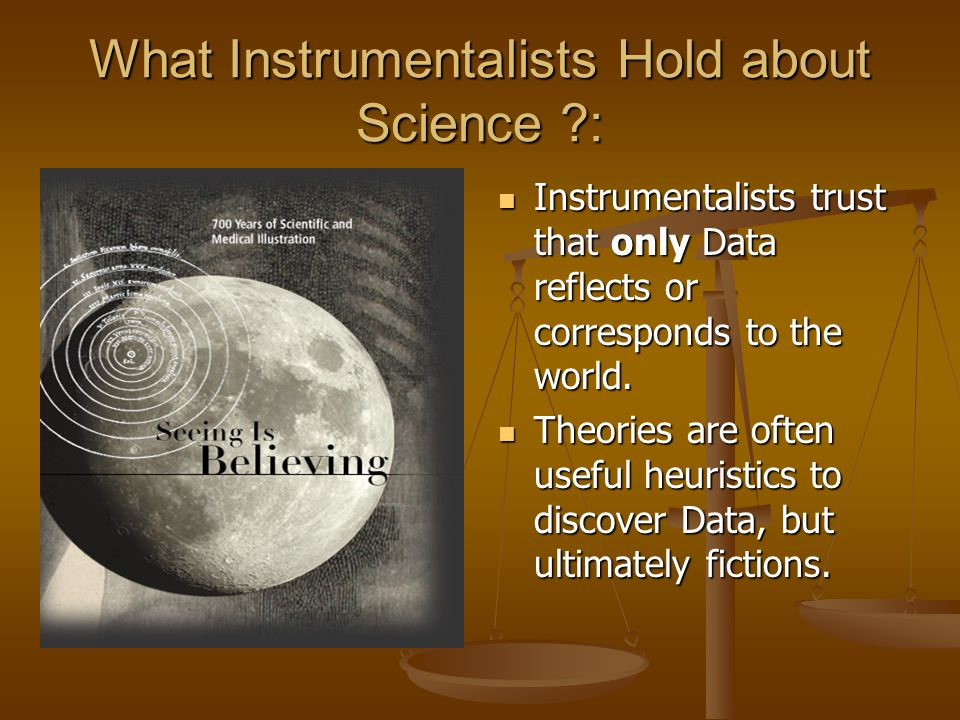 What Instrumentalists Hold about Science ?: Instrumentalists trust that only Data reflects or corresponds to the world. Theories are often useful heur