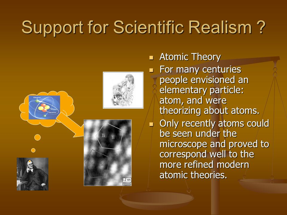 Support for Scientific Realism ? Atomic Theory For many centuries people envisioned an elementary particle: atom, and were theorizing about atoms. Onl