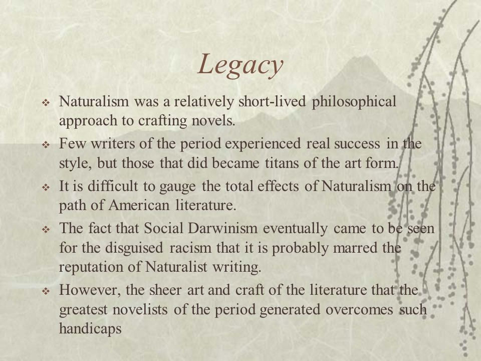 Legacy  Naturalism was a relatively short-lived philosophical approach to crafting novels.  Few writers of the period experienced real success in th