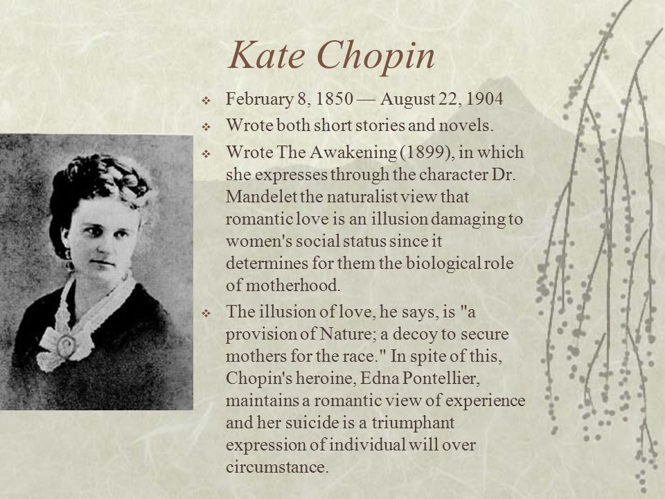 Kate Chopin  February 8, 1850 — August 22, 1904  Wrote both short stories and novels.  Wrote The Awakening (1899), in which she expresses through t