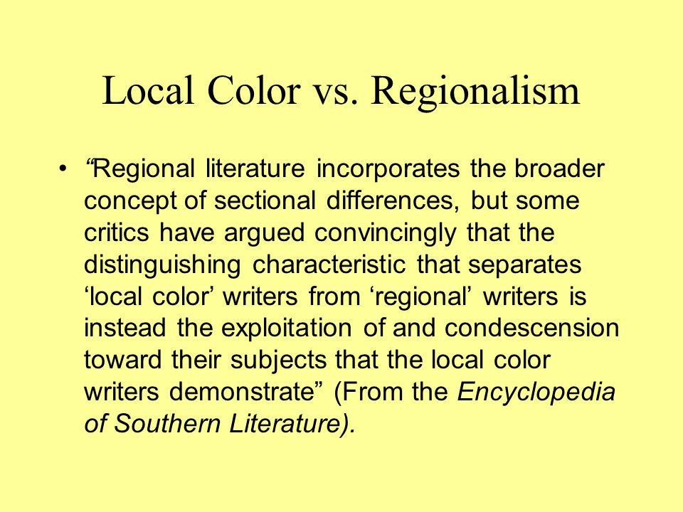 """Local Color vs. Regionalism """"Regional literature incorporates the broader concept of sectional differences, but some critics have argued convincingly"""