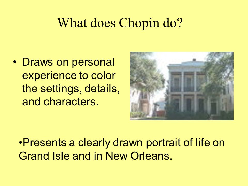 Draws on personal experience to color the settings, details, and characters. What does Chopin do? Presents a clearly drawn portrait of life on Grand I