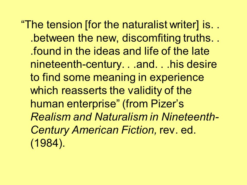 """""""The tension [for the naturalist writer] is...between the new, discomfiting truths...found in the ideas and life of the late nineteenth-century...and."""