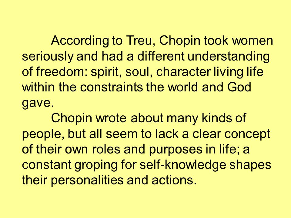 According to Treu, Chopin took women seriously and had a different understanding of freedom: spirit, soul, character living life within the constraint